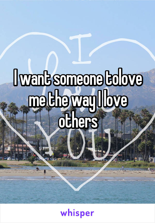 I want someone tolove me the way I love others
