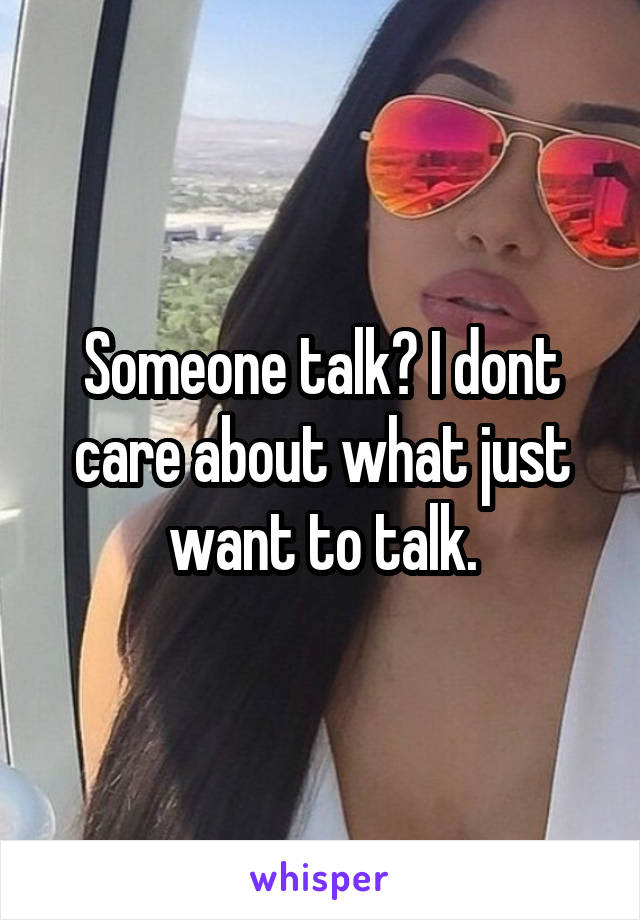 Someone talk? I dont care about what just want to talk.