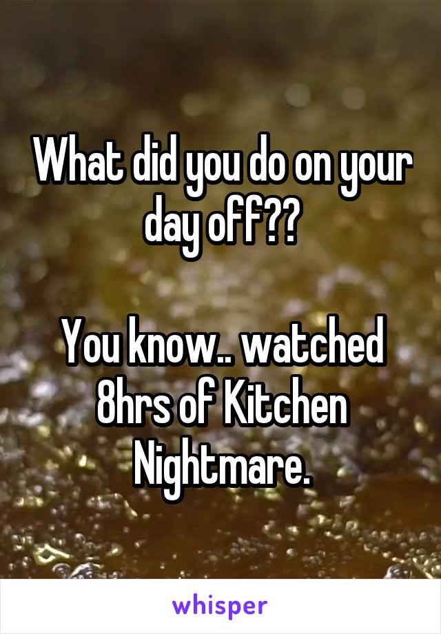 What did you do on your day off??  You know.. watched 8hrs of Kitchen Nightmare.