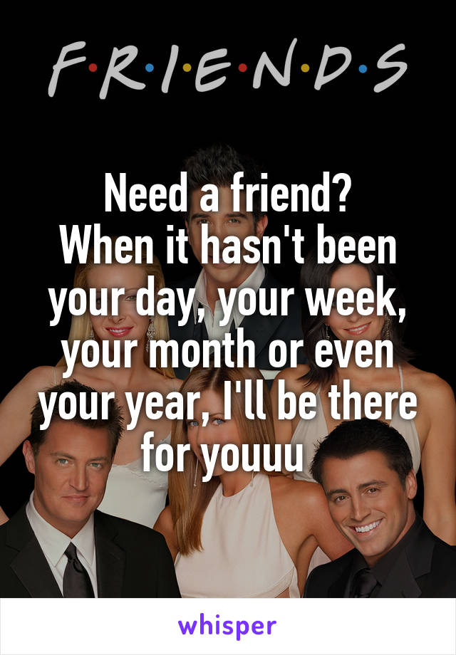 Need a friend? When it hasn't been your day, your week, your month or even your year, I'll be there for youuu