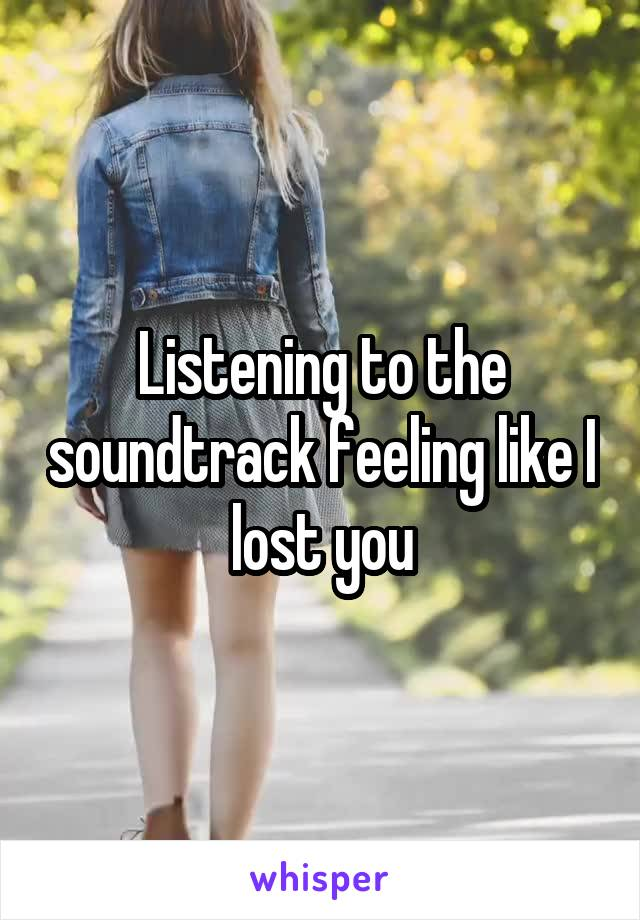 Listening to the soundtrack feeling like I lost you