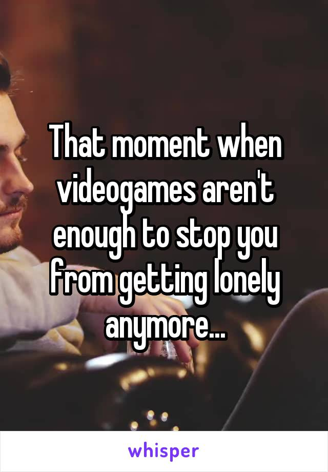 That moment when videogames aren't enough to stop you from getting lonely anymore...