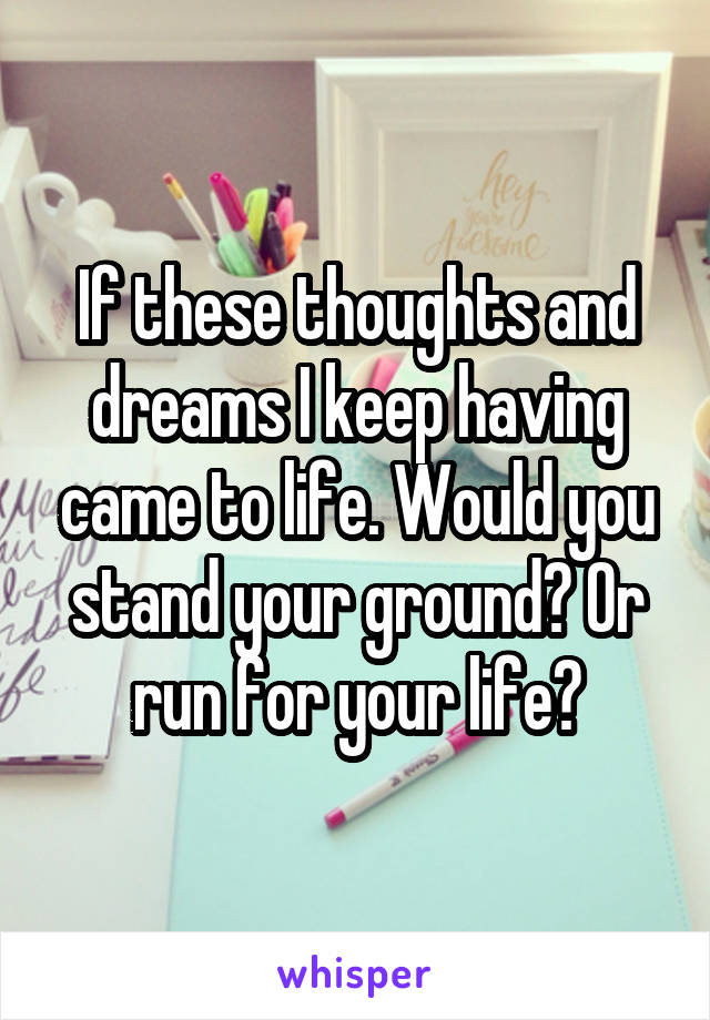 If these thoughts and dreams I keep having came to life. Would you stand your ground? Or run for your life?