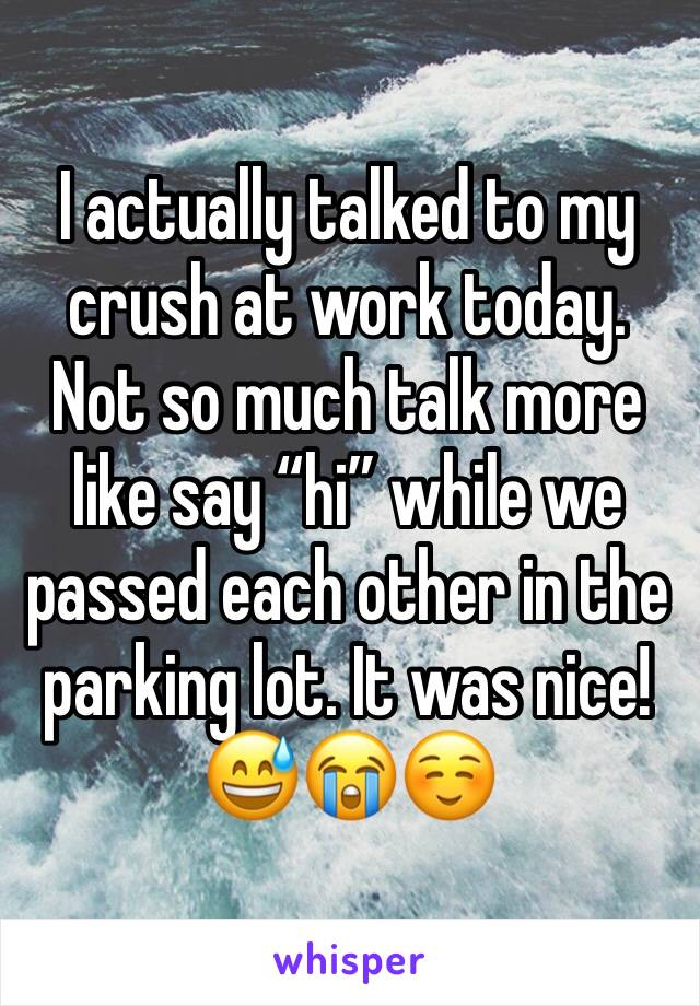 """I actually talked to my crush at work today. Not so much talk more like say """"hi"""" while we passed each other in the parking lot. It was nice! 😅😭☺️"""