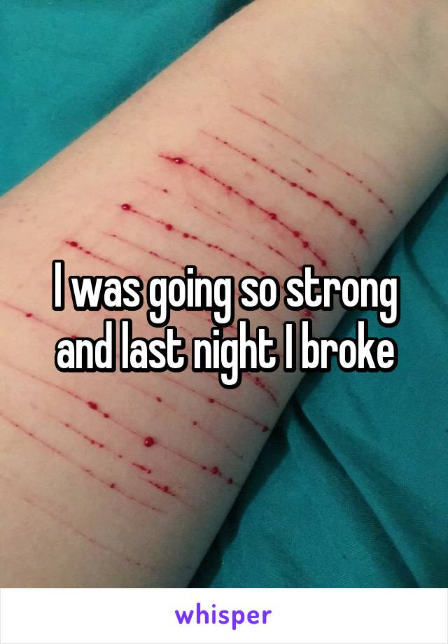 I was going so strong and last night I broke