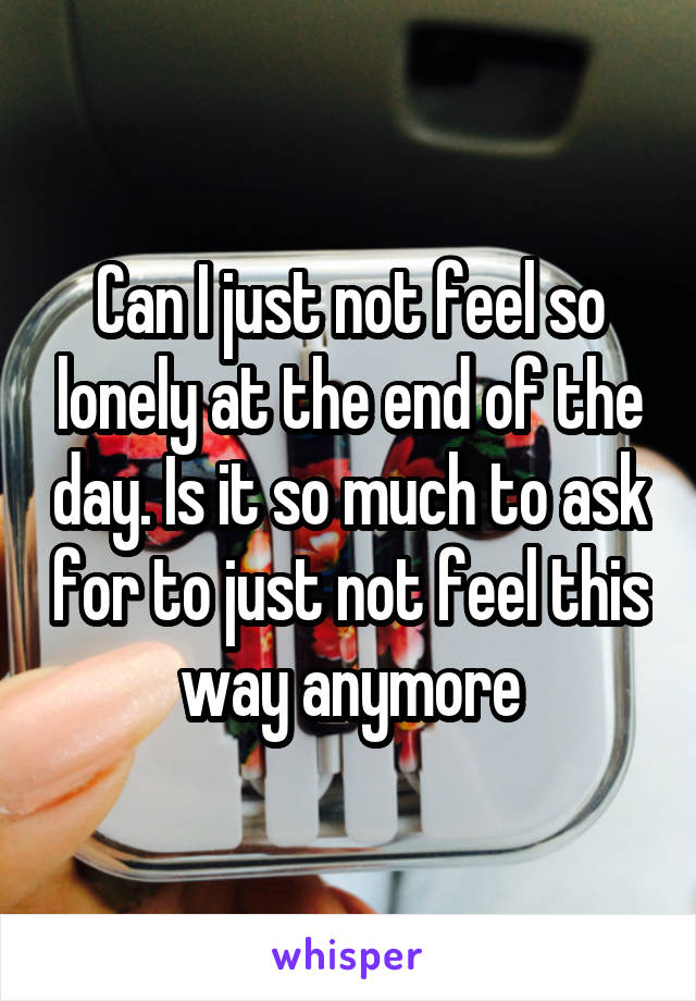 Can I just not feel so lonely at the end of the day. Is it so much to ask for to just not feel this way anymore