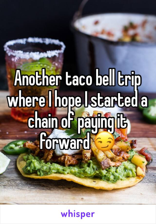 Another taco bell trip where I hope I started a chain of paying it forward 😏
