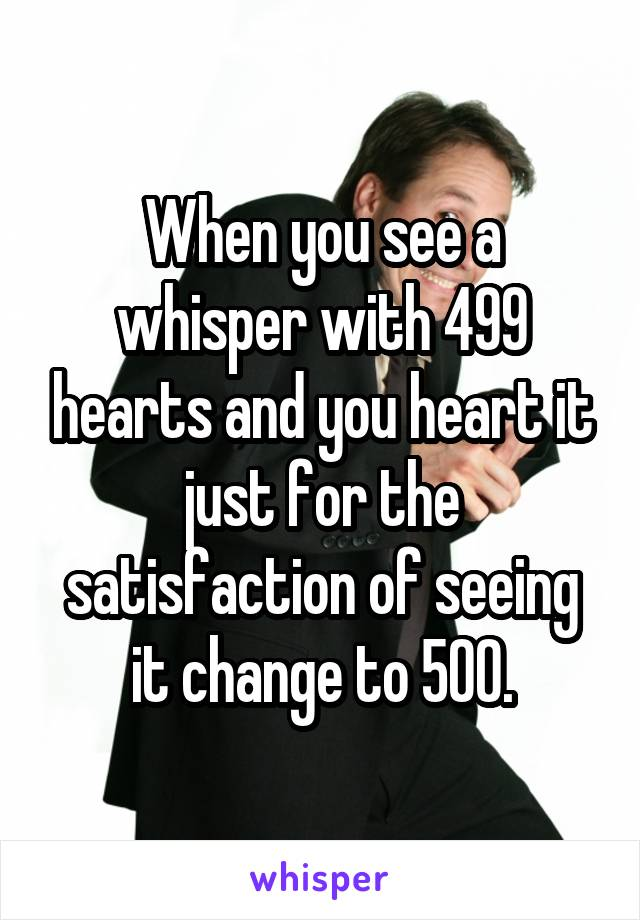 When you see a whisper with 499 hearts and you heart it just for the satisfaction of seeing it change to 500.