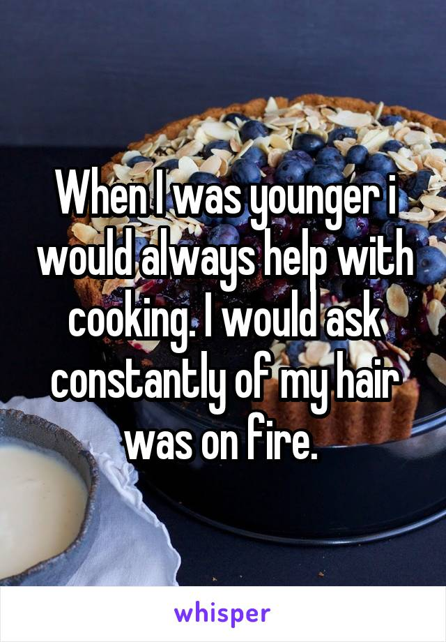 When I was younger i would always help with cooking. I would ask constantly of my hair was on fire.
