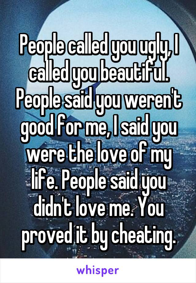 People called you ugly, I called you beautiful. People said you weren't good for me, I said you were the love of my life. People said you didn't love me. You proved it by cheating.