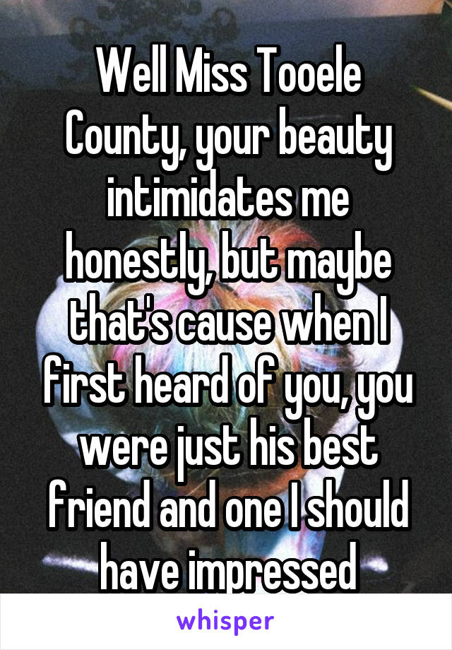 Well Miss Tooele County, your beauty intimidates me honestly, but maybe that's cause when I first heard of you, you were just his best friend and one I should have impressed