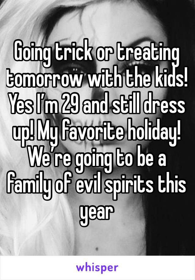 Going trick or treating tomorrow with the kids!  Yes I'm 29 and still dress up! My favorite holiday! We're going to be a family of evil spirits this year