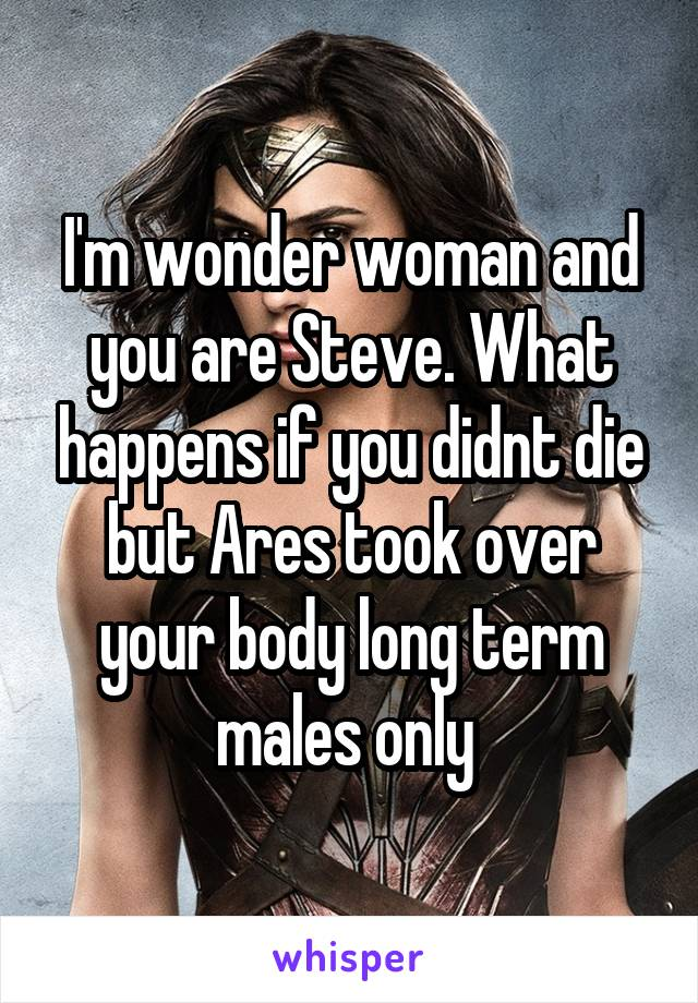 I'm wonder woman and you are Steve. What happens if you didnt die but Ares took over your body long term males only
