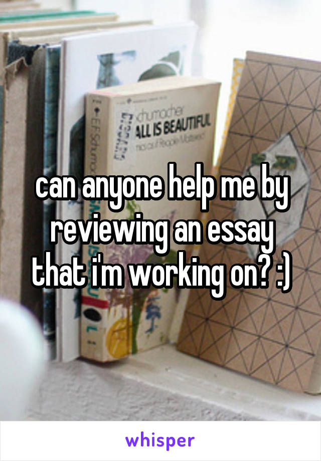 can anyone help me by reviewing an essay that i'm working on? :)