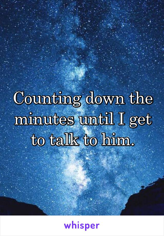 Counting down the minutes until I get to talk to him.