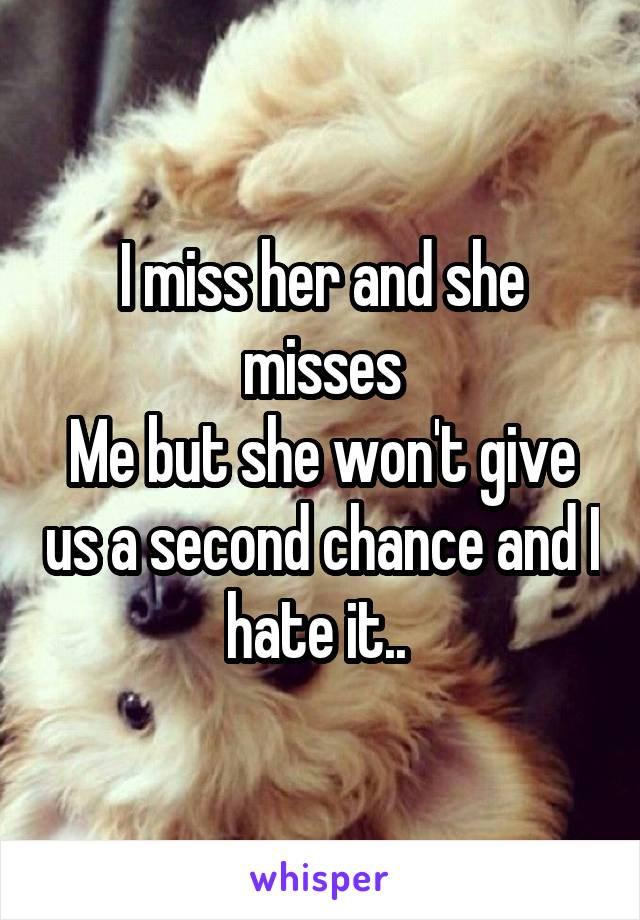 I miss her and she misses Me but she won't give us a second chance and I hate it..
