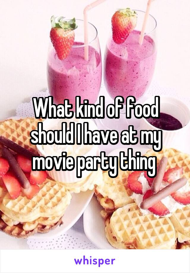What kind of food should I have at my movie party thing
