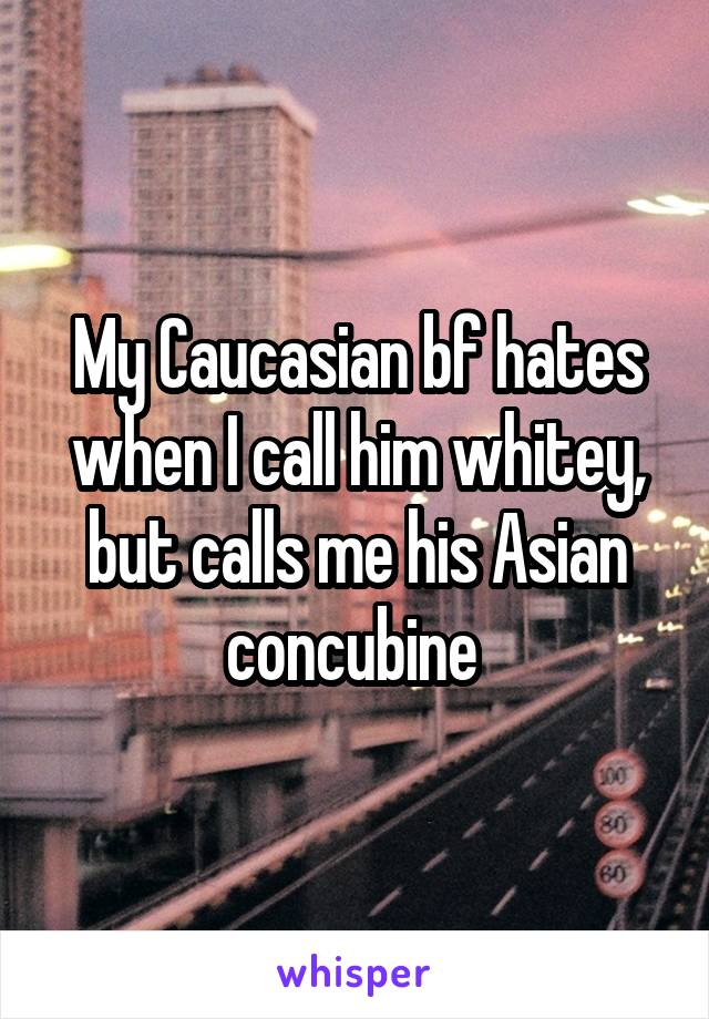My Caucasian bf hates when I call him whitey, but calls me his Asian concubine