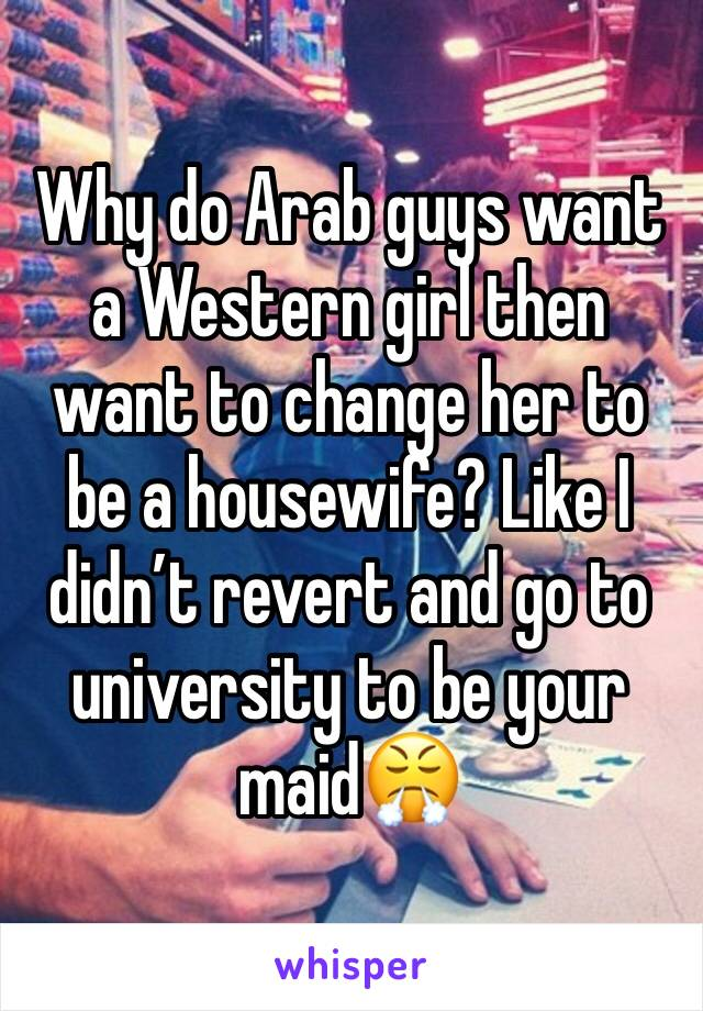 Why do Arab guys want a Western girl then want to change her to be a housewife? Like I didn't revert and go to university to be your maid😤