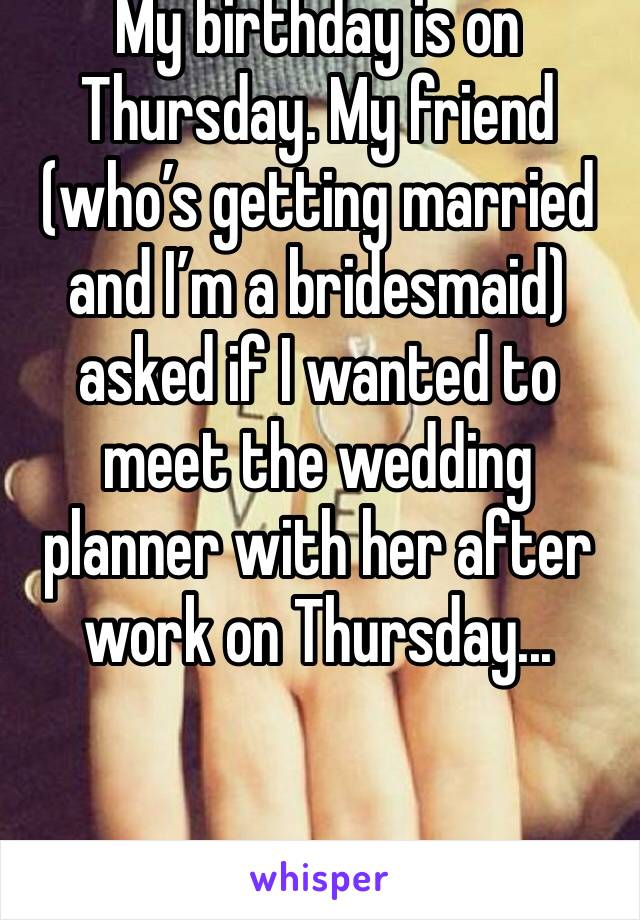 My birthday is on Thursday. My friend (who's getting married and I'm a bridesmaid) asked if I wanted to meet the wedding planner with her after work on Thursday...