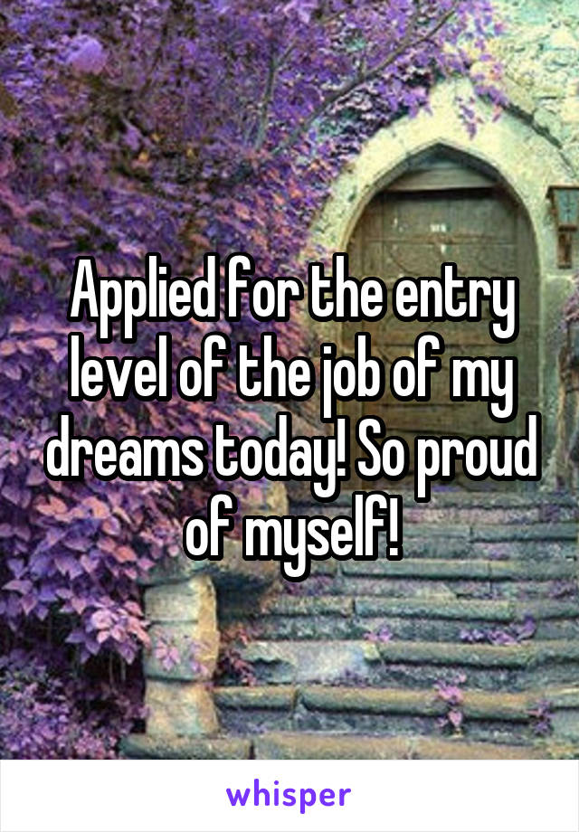 Applied for the entry level of the job of my dreams today! So proud of myself!