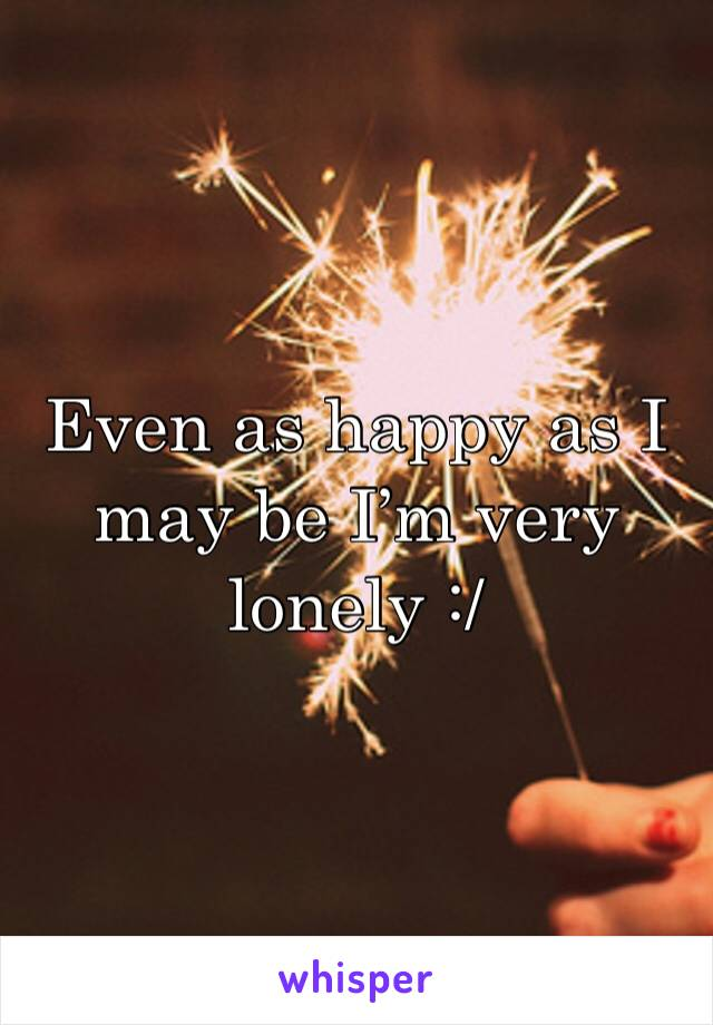 Even as happy as I may be I'm very lonely :/