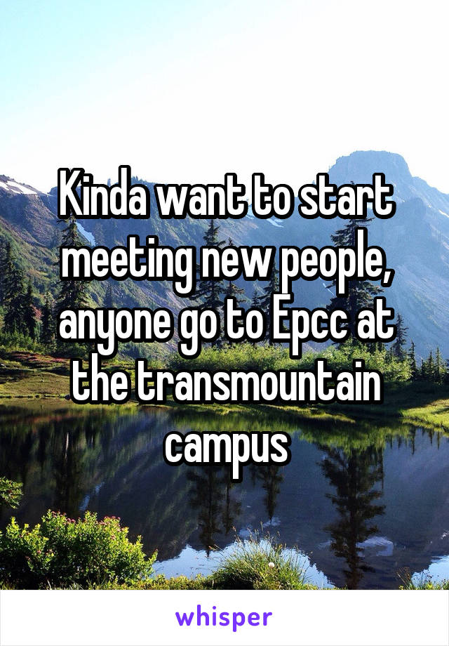 Kinda want to start meeting new people, anyone go to Epcc at the transmountain campus