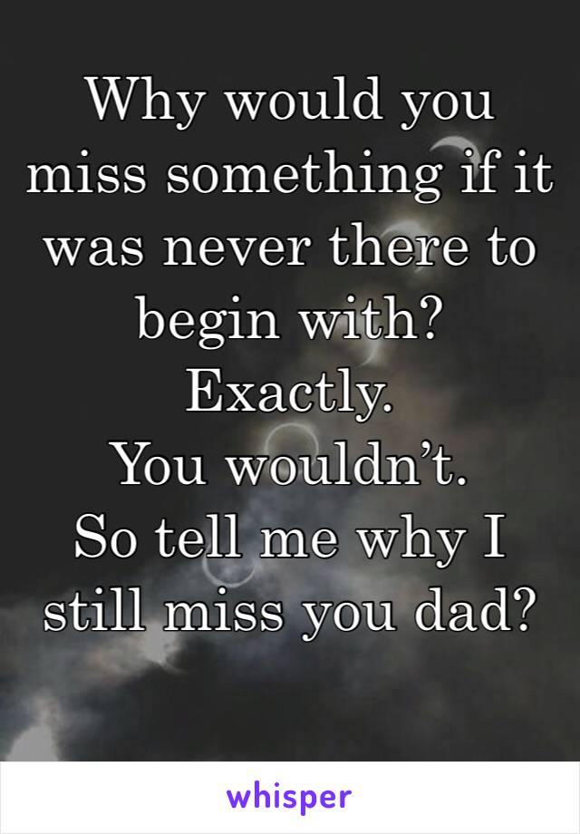 Why would you miss something if it was never there to begin with?  Exactly.  You wouldn't.  So tell me why I still miss you dad?