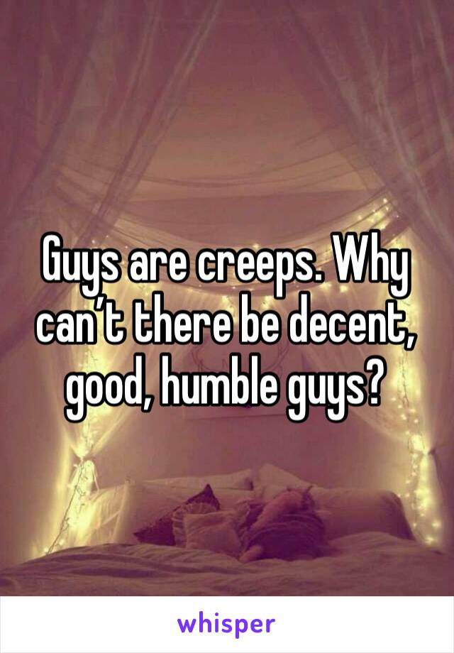 Guys are creeps. Why can't there be decent, good, humble guys?