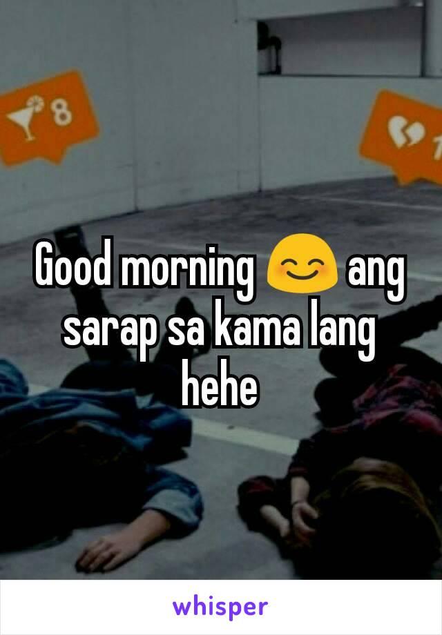 Good morning 😊 ang sarap sa kama lang hehe