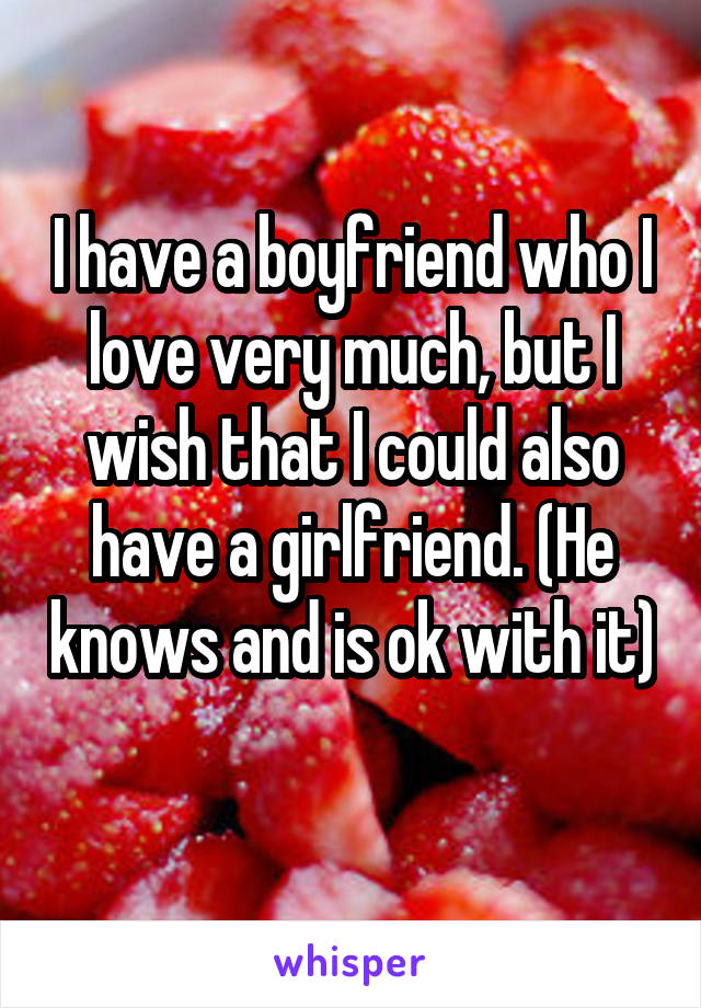 I have a boyfriend who I love very much, but I wish that I could also have a girlfriend. (He knows and is ok with it)
