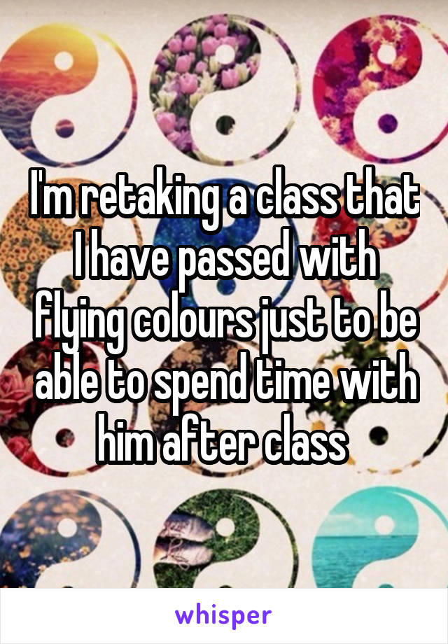 I'm retaking a class that I have passed with flying colours just to be able to spend time with him after class
