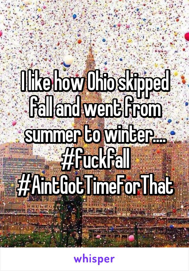 I like how Ohio skipped fall and went from summer to winter.... #fuckfall #AintGotTimeForThat