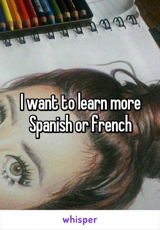 I want to learn more Spanish or french