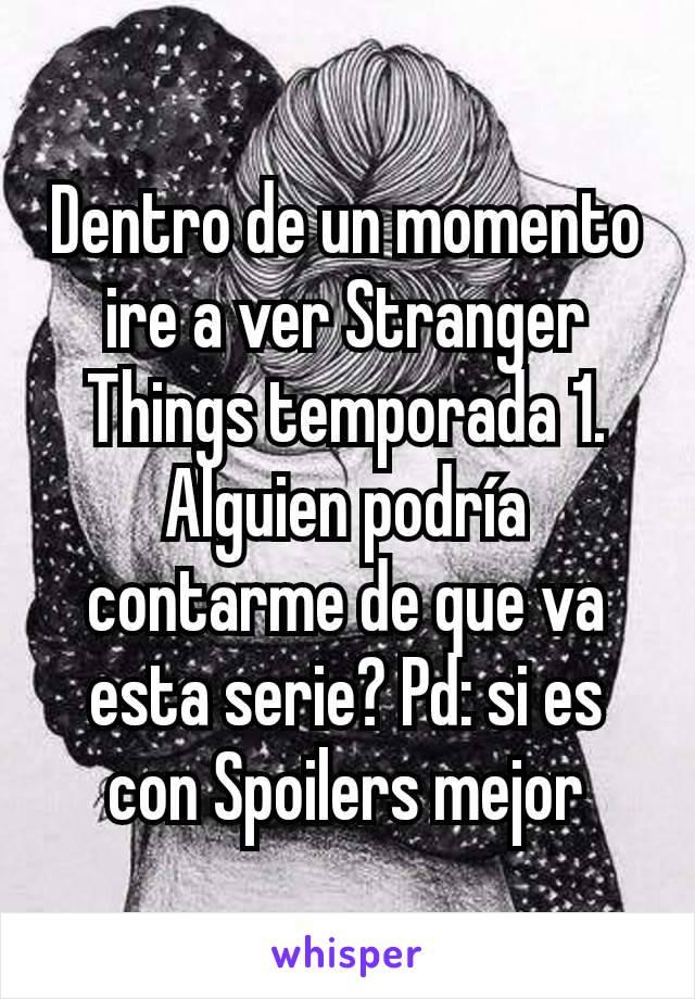 Dentro de un momento ire a ver Stranger Things temporada 1. Alguien podría contarme de que va esta serie? Pd: si es con Spoilers mejor
