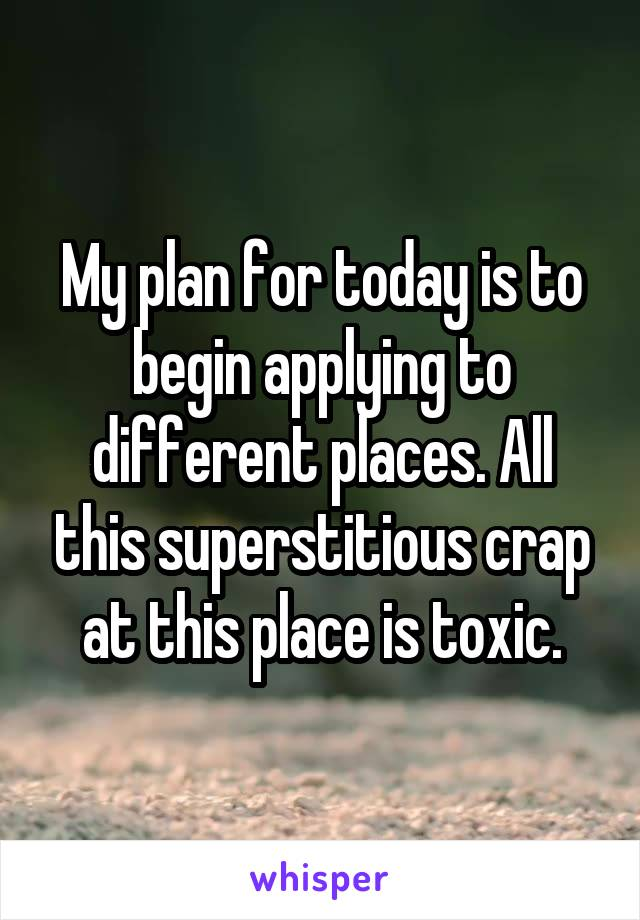 My plan for today is to begin applying to different places. All this superstitious crap at this place is toxic.