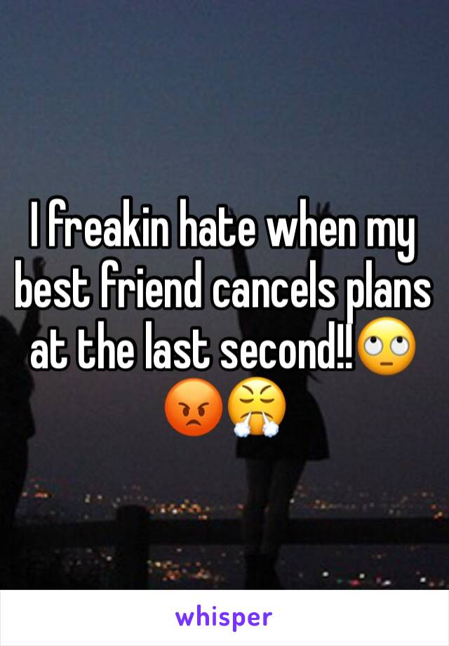 I freakin hate when my best friend cancels plans at the last second!!🙄😡😤