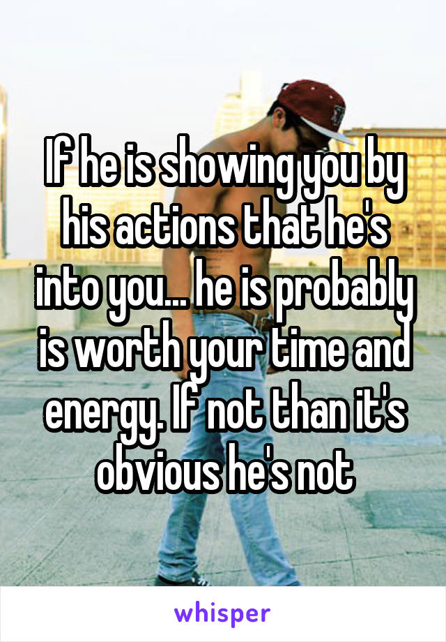 If he is showing you by his actions that he's into you... he is probably is worth your time and energy. If not than it's obvious he's not
