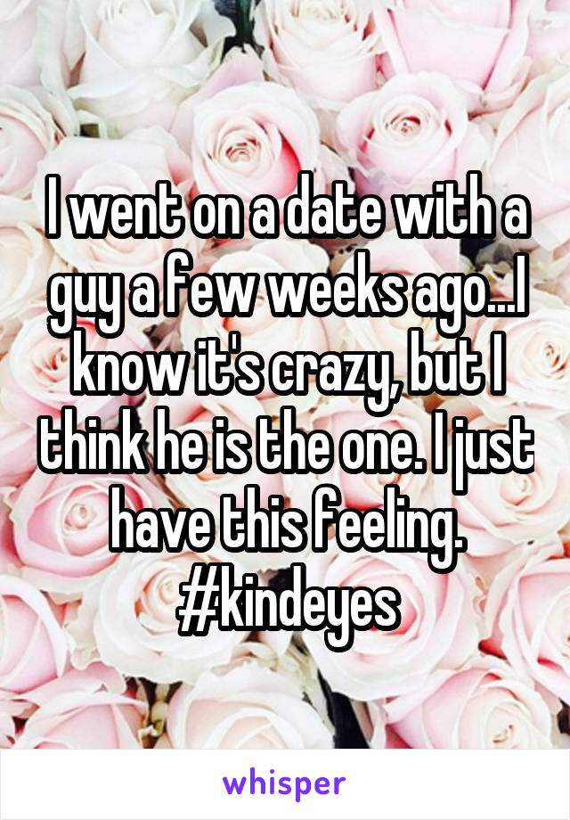 I went on a date with a guy a few weeks ago...I know it's crazy, but I think he is the one. I just have this feeling. #kindeyes