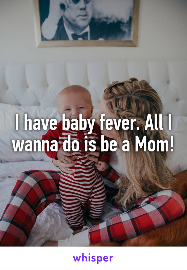 I have baby fever. All I wanna do is be a Mom!