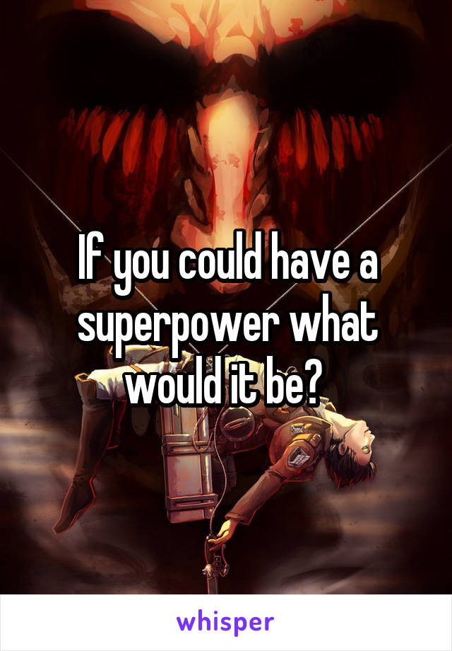 If you could have a superpower what would it be?