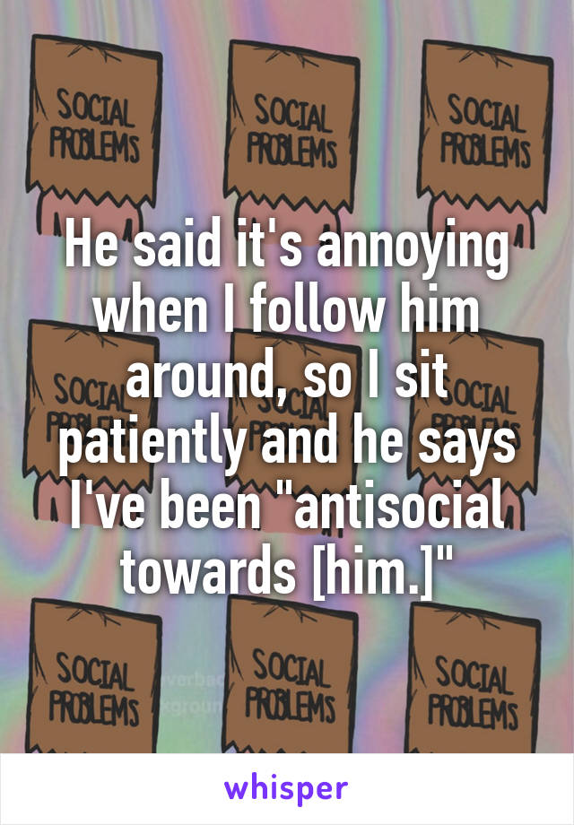 """He said it's annoying when I follow him around, so I sit patiently and he says I've been """"antisocial towards [him.]"""""""