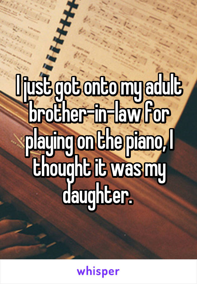 I just got onto my adult brother-in-law for playing on the piano, I thought it was my daughter.