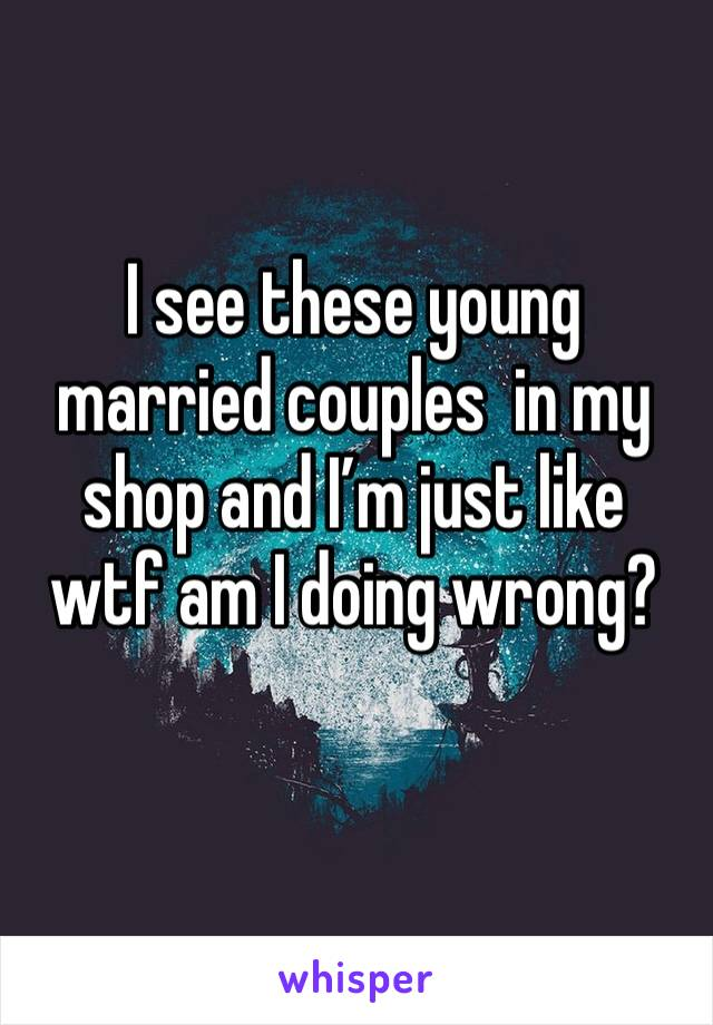 I see these young married couples  in my shop and I'm just like wtf am I doing wrong?