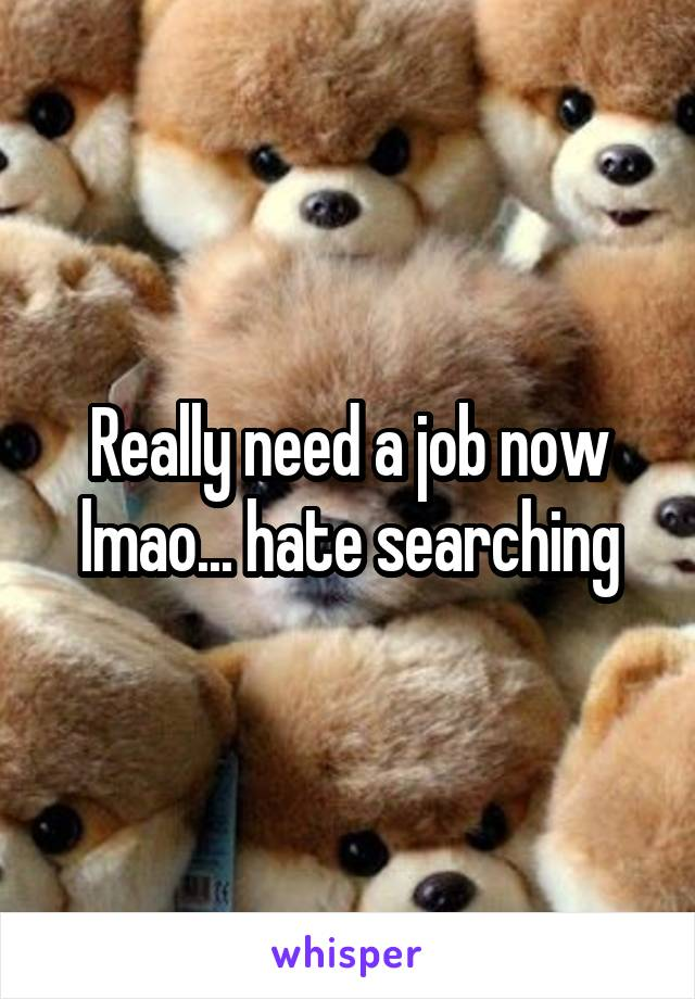 Really need a job now lmao... hate searching