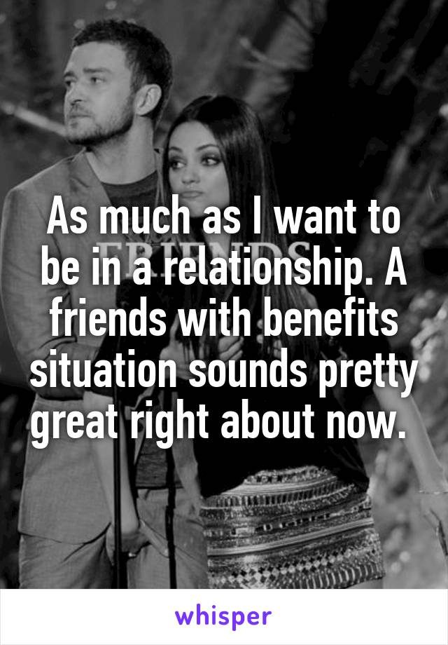 As much as I want to be in a relationship. A friends with benefits situation sounds pretty great right about now.