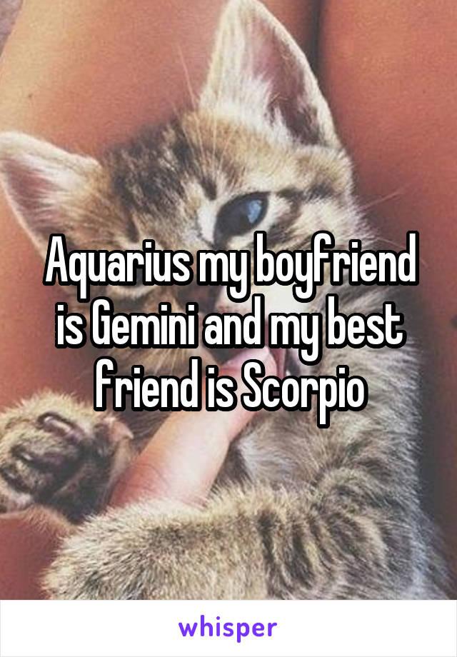 Aquarius my boyfriend is Gemini and my best friend is Scorpio