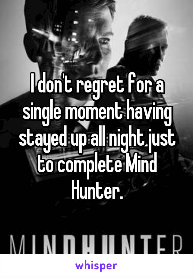 I don't regret for a single moment having stayed up all night just to complete Mind Hunter.