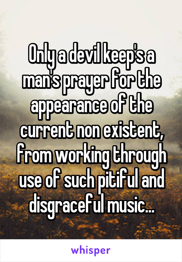 Only a devil keep's a man's prayer for the appearance of the current non existent, from working through use of such pitiful and disgraceful music...