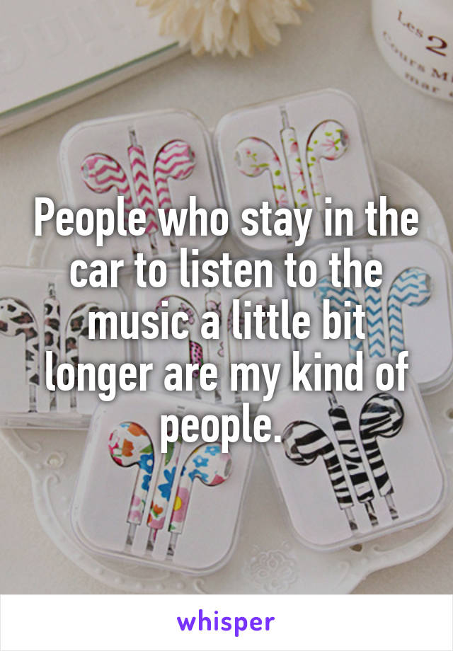 People who stay in the car to listen to the music a little bit longer are my kind of people.